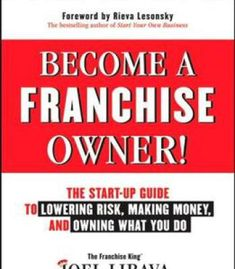 Become A Franchise Owner!: The Start-Up Guide To Lowering Risk Making Money And Owning What You Do PDF