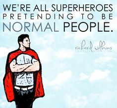 """We're all superheroes pretending to be normal people."" Richard Wilkins"