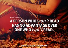 A person who won't read has no advantage over one who can't read. Mark Twain