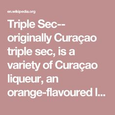 Triple Sec-- originally Curaçao triple sec, is a variety of Curaçao liqueur, an orange-flavoured liqueur made from the dried peels of bitter and sweet orange. Triple sec may be consumed neat as a digestif or on the rocks, but is more typically used as an ingredient in a variety of cocktails such as the sangria, margarita, Kamikaze, White Lady, Long Island Iced Tea, Sidecar, Skittle Bomb, Corpse Reviver #2 and Cosmopolitan.