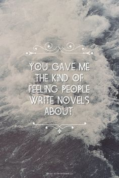You gave me the kind of feeling people write novels about.