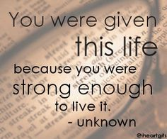 You ARE strong enough to live it...God does not give us more than we can handle.