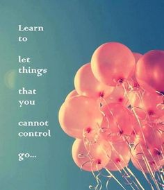 learn to let things go that you cannot control go