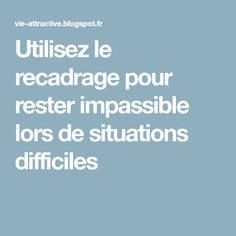 Utilisez le recadrage pour rester impassible lors de situations difficiles