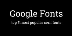 Top 5 Most Popular Serif Typefaces from Google Fonts