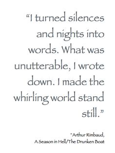 """""""I turned silences and nights into words. What was unutterable, I wrote down. I made the whirling world stand still.""""  ~ Arthur Rimbaud, A Season in Hell/The Drunken Boat  #Poetry"""