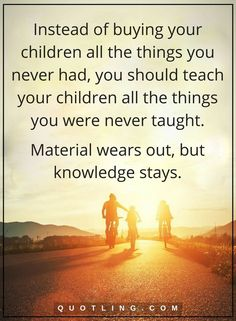 parenting quotes Instead of buying your children all the things you never had, you should teach your children all the things you were never taught. Material wears out, but knowledge stays.