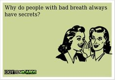 Why do people with bad breath always have secrets? This is funny and true too!!