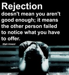 Rejection doesn`t mean you aren`t good enough; it means the other person failed to notice what you have to offer. ~Mark Amend.