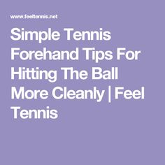 Simple Tennis Forehand Tips For Hitting The Ball More Cleanly   Feel Tennis