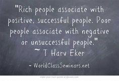 Rich people associate with positive, successful people. Poor people associate with negative or unsuccessful people. ~ T Harv Eker