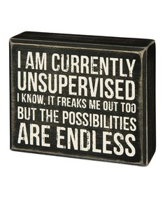 "Wood box sign with a distressed finish Depicts the words ""I Am Currently Unsupervised I Know, It Freaks Me Out Too But The Possibilities Are Endless"" Made of wood. Now Quotes, Sign Quotes, Great Quotes, Funny Quotes, Inspirational Quotes, The Words, Box Signs, Funny Signs, Just For Laughs"