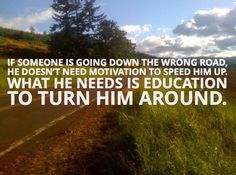 """""""If someone is going down the wrong road, he doesn't need motivation to speed him up. What he needs is education to turn him around."""" #education #wisdom #onlinecolleges"""