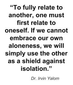 "To fully relate to another, one must first relate to oneself. If we cannot embrace our own aloneness, we will simply use the other as a shield against isolation."" —Dr. Irvin Yalom"