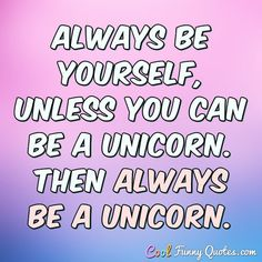 Always be yourself, unless you can be a unicorn. Then always be a unicorn. #coolfunnyquotes