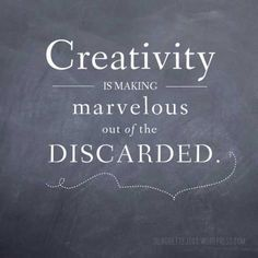 Creativity is making marvelous of the discarded.