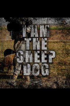 I am the Sheepdog.  Quote from Lt Col Dave Grossman