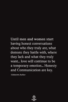 Until men and women start having honest conversations about who they truly are, what demons they battle with, where they lack and what they truly want. love will continue to be a temporary emotion. Honesty and Communication are key. Honesty Quotes, Wisdom Quotes, True Quotes, Quotes To Live By, Motivational Quotes, Inspirational Quotes, Affirmation Quotes, Deep Quotes, Strong Quotes