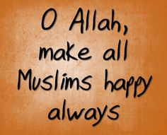 O Allah,  make all Muslims happy always