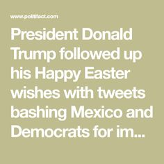 """President Donald Trump followed up his Happy Easter wishes with tweets bashing Mexico and Democrats for immigration problems in the United States. Trump also backed away from efforts to find a legislative solution to an Obama-era program called Deferred Action for Childhood Arrivals for immigrants in the country illegally who came to the United States as children. After the holiday, Trump continued to tweet out blame for Democrats that """"DACA is dead"""" and said Mexico must do more to sto"""