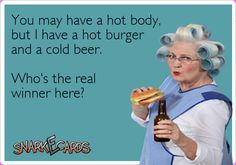 You may have a hot body, but I have a hot burger and a cold beer. Who's the real winner here? | Snarkecards