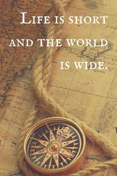 """Life is short and the world is wide."" 