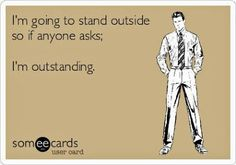 I'm going to stand outside so if anyone asks; I'm outstanding.