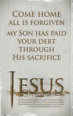 Vení a casa, todo es perdonado. Mi hijo ha pagado tus deudas a través de su sacrificio. Jesús.