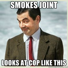 """""""Smokes joint... Looks at cop like this."""" Mr. Bean"""