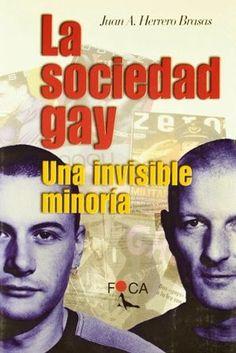 La sociedad gay : una invisible minoría / Juan A. Herrero Brasas Foca, Madrid : 2001 432 p. Colección: Foca Investigación ; 17 ISBN 9788495440150 [2001-06] / 27,10 € / ES / ENS / REC / Cultura gay / Documentación / Historia – Siglo XX / Homosexualidad / Liberación sexual / Matrimonio / Sociología