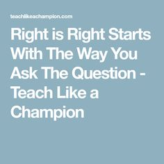 Right is Right Starts With The Way You Ask The Question - Teach Like a Champion