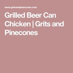 Grilled Beer Can Chicken | Grits and Pinecones