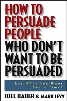 How to Persuade People Who Don't Want to be Persuaded: Get What You Want-Every Time!: Joel Bauer, Mark Levy: 9780471647973: Amazon.com: Books