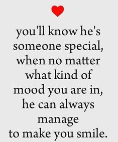 you'll know he's someone special, when no matter what kind of mood you are in, he can always manage to make you smile.