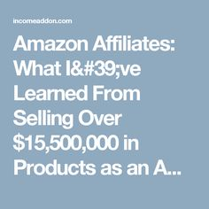 Amazon Affiliates: What I've Learned From Selling Over $15,500,000 in Products as an Amazon Associate   Income Addon
