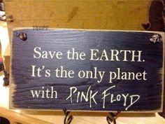 Save the Earth, It's the only planet with PINK FLOYD.