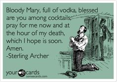~ Bloody Mary, full of vodka, blessed are you among cocktails, pray for me now and at the hour of my death, which I hope is soon. Amen. -Sterling Archer.