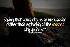 Saying that you're okay is much easier rather than explaining all the reasons why you're not