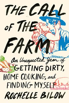 """""""The Call of the Farm: An Unexpected Year of Getting Dirty, Home Cooking, and Finding Myself"""" by Rochelle Bilow. A tantalizing memoir of the author's love affair with farming, food, and a freckle-faced farmer—and her journey of self-discovery along the way. Rochelle, a classically trained cook and devoted foodie, was nursing a broken heart and frustrated with her yet-to-take-off writing career when she was assigned to write an article about a small, """"full-diet"""" farm in central New York"""
