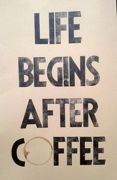 Life begins after coffee - true!