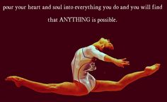 Pour your heart and soul into everything you do, and you will find that anything is possible.