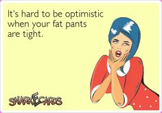 It's hard to be optimistic when your fat pants are tight. | Snarkecards