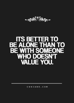 It's better to be alone than to be with someone who doesn't value you.