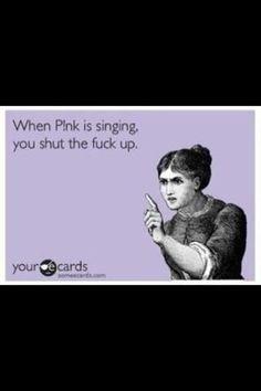 When P!NK sings, shut the f*ck up ;-)