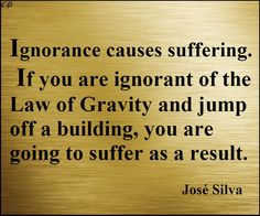"""Ignorance causes suffering. If you are ignorant of the law of gravity and jump off a building, you are going to suffer as a result."" - José Silva"