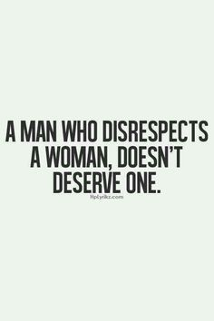 Just as a woman who disrespects a man doesn't deserve one either.