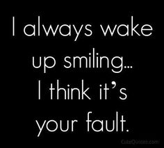 I always wake up smiling, I think it's your fault.