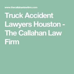 Truck Accident Lawyers Houston - The Callahan Law Firm