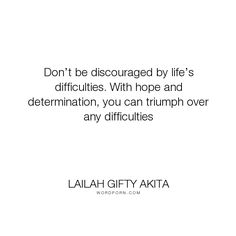 "Lailah Gifty Akita - ""Don�t be discouraged by life�s difficulties. With hope and determination, you can..."". inspirational-quotes, life-lessons, healing, self-awareness, motivational-quotes, life-philosophy, life-quotes, faith-quotes, discouragement, religious-faith, lessons-learnt, christian-quotes, hopeful-quotes, overcomer-quotes, difficult-times, fighting-spirit, strength-of-will, strength-and-courage, troubles-quotes, healing-the-past, adversity-quotes, challenges-quotes…"