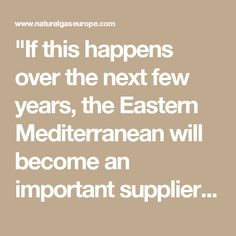 """""""If this happens over the next few years, the Eastern Mediterranean will become an important supplier for Europe, since it will be able to replace the North Sea-Norway, Netherlands and British fields, which are declining."""""""